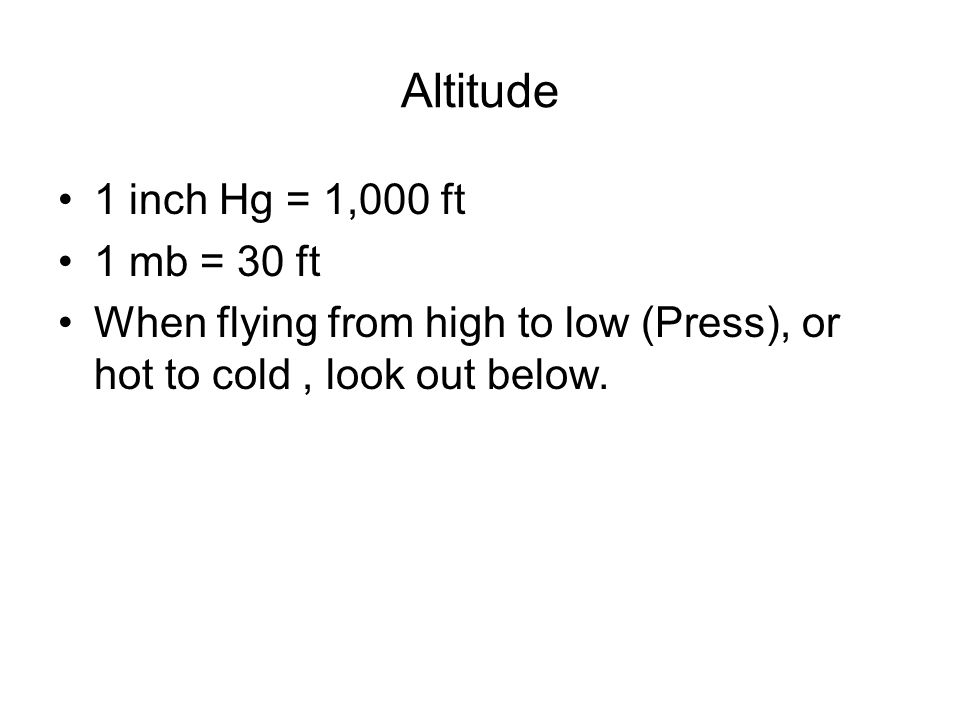 Altitude 1 inch Hg = 1,000 ft 1 mb = 30 ft When flying from high to low (Press), or hot to cold, look out below.