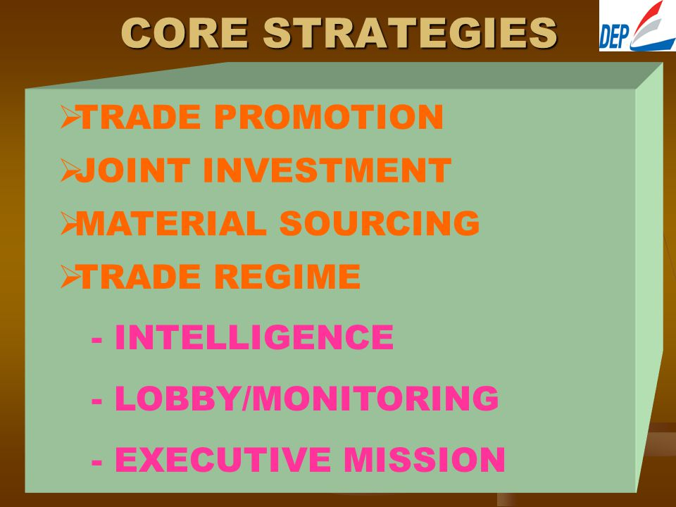 CORE STRATEGIES  TRADE PROMOTION JJOINT INVESTMENT  MATERIAL SOURCING  TRADE REGIME - INTELLIGENCE - LOBBY/MONITORING - EXECUTIVE MISSION