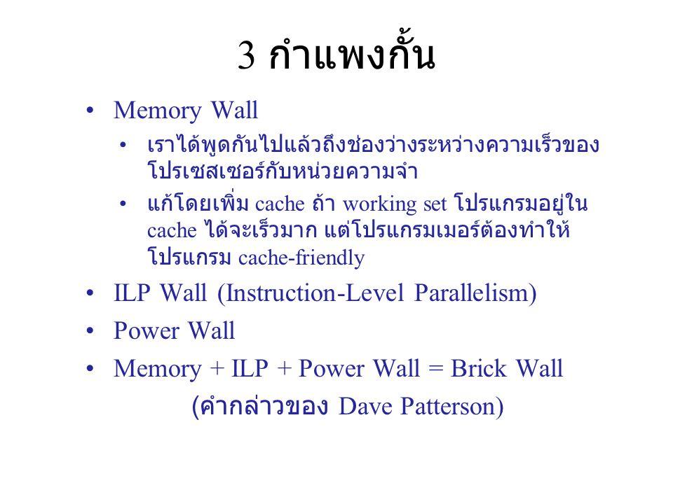 3 กำแพงกั้น Memory Wall เราได้พูดกันไปแล้วถึงช่องว่างระหว่างความเร็วของ โปรเซสเซอร์กับหน่วยความจำ แก้โดยเพิ่ม cache ถ้า working set โปรแกรมอยู่ใน cach