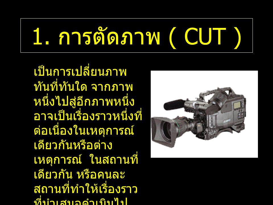 1. การตัดภาพ ( CUT ) เป็นการเปลี่ยนภาพ ทันที่ทันใด จากภาพ หนึ่งไปสู่อีกภาพหนึ่ง อาจเป็นเรื่องราวหนึ่งที่ ต่อเนื่องในเหตุการณ์ เดียวกันหรือต่าง เหตุการ