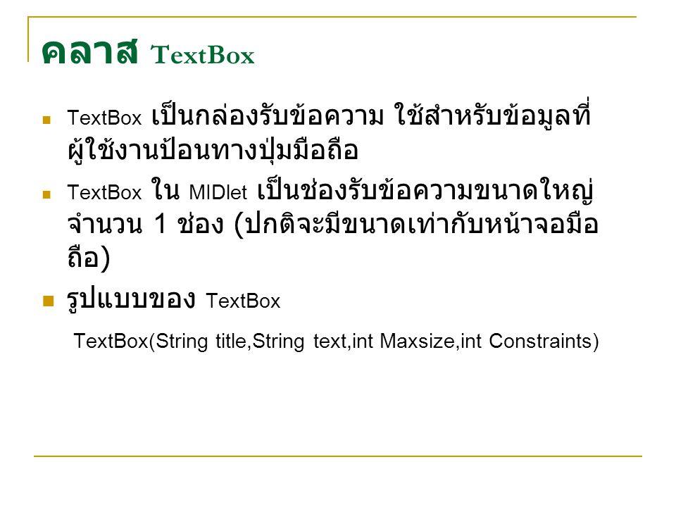คลาส TextBox TextBox เป็นกล่องรับข้อความ ใช้สำหรับข้อมูลที่ ผู้ใช้งานป้อนทางปุ่มมือถือ TextBox ใน MIDlet เป็นช่องรับข้อความขนาดใหญ่ จำนวน 1 ช่อง ( ปกต