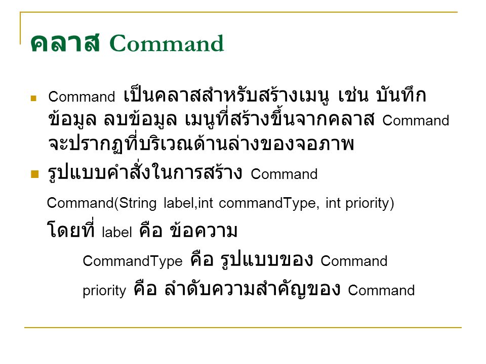 CommandType เป็นตัวกำหนดรูปแบบของ Command มีดังนี้ 1.Command.OK 2.Command.CANCEL 3.Command.STOP 4.Command.EXIT 5.Command.BACK 6.Command.HELP 7.Command.ITEM 8.Command.SCREEN