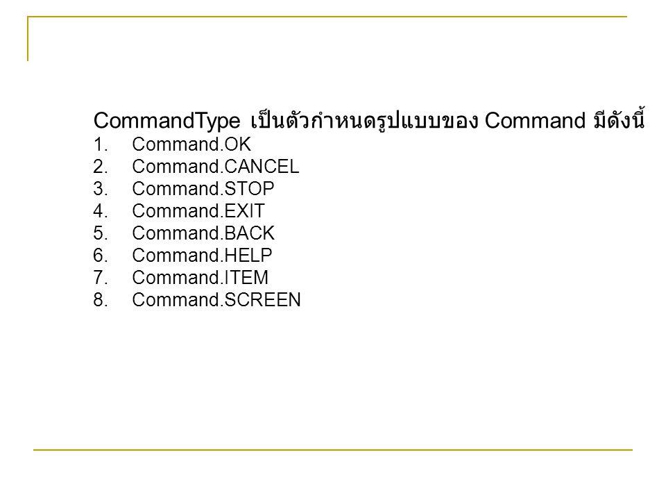 รูปแบบที่ได้ของ Command จะขึ้นอยู่กับอุปกรณ์ที่รัน MIDlet เมื่อ MIDlet ทำงาน อุปกรณ์บางตัวจะนำ Command ไปผูกกับปุ่ม Soft key ด้านซ้าย แต่อุปกรณ์ บางตัวจะนำ Command ไปผูกกับปุ่ม Soft key ด้านขวา กรณีที่มี Command มากกว่า 2 ตัว ค่า Priority ที่ กำหนดจะมีผล โดยอุปกรณ์จะนำ Command ที่มีค่า ความสำคัญมากที่สุดไปผูกกับ Soft key ส่วน Command ที่เหลือจะถูกรวมอยู่ในเมนู
