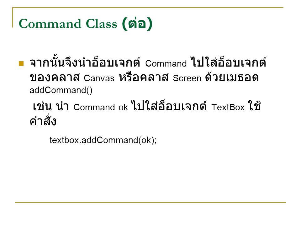 จากนั้นจึงนำอ็อบเจกต์ Command ไปใส่อ็อบเจกต์ ของคลาส Canvas หรือคลาส Screen ด้วยเมธอด addCommand() เช่น นำ Command ok ไปใส่อ็อบเจกต์ TextBox ใช้ คำสั่