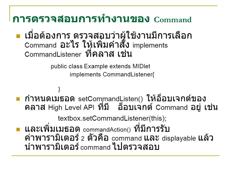การตรวจสอบการทำงานของ Command เมื่อต้องการ ตรวจสอบว่าผู้ใช้งานมีการเลือก Command อะไร ให้เพิ่มคำสั่ง implements CommandListener ที่คลาส เช่น public cl