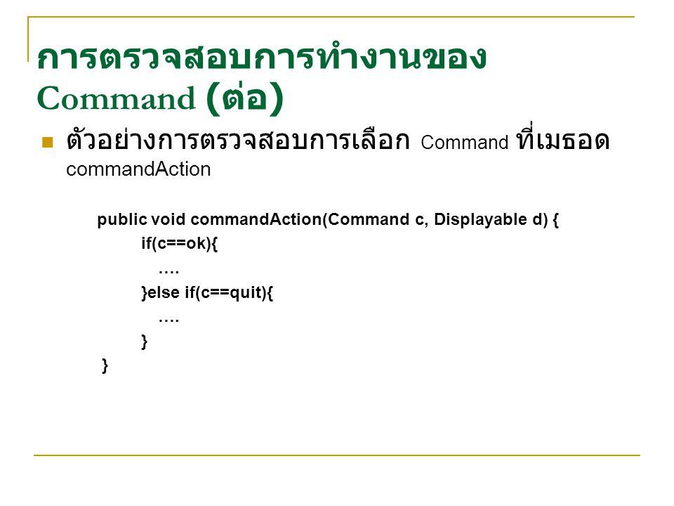 ตัวอย่างการตรวจสอบการเลือก Command ที่เมธอด commandAction public void commandAction(Command c, Displayable d) { if(c==ok){ …. }else if(c==quit){ …. }