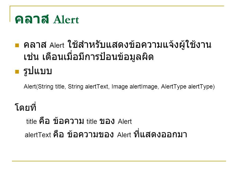 คลาส Alert คลาส Alert ใช้สำหรับแสดงข้อความแจ้งผู้ใช้งาน เช่น เตือนเมื่อมีการป้อนข้อมูลผิด รูปแบบ Alert(String title, String alertText, Image alertImag