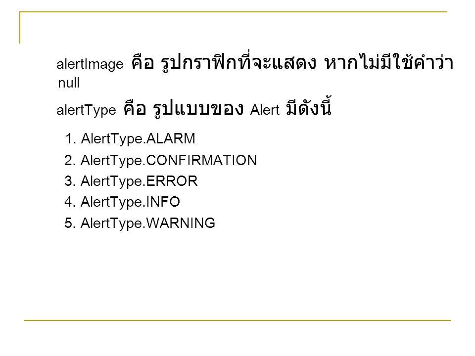 alertImage คือ รูปกราฟิกที่จะแสดง หากไม่มีใช้คำว่า null alertType คือ รูปแบบของ Alert มีดังนี้ 1. AlertType.ALARM 2. AlertType.CONFIRMATION 3. AlertTy
