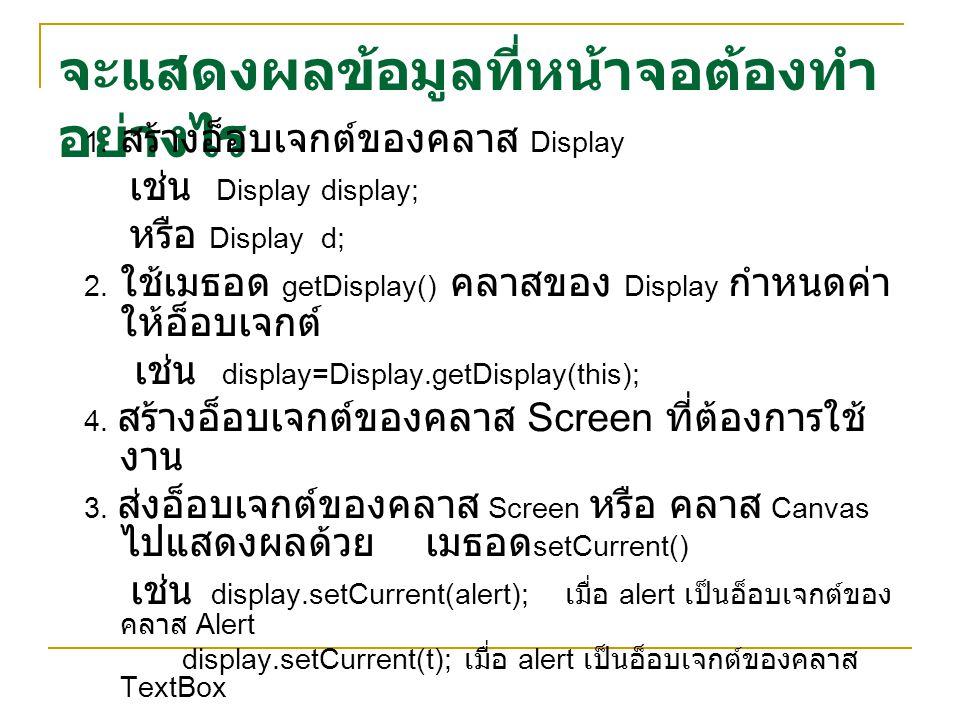 จะแสดงผลข้อมูลที่หน้าจอต้องทำ อย่างไร 1. สร้างอ็อบเจกต์ของคลาส Display เช่น Display display; หรือ Display d; 2. ใช้เมธอด getDisplay() คลาสของ Display