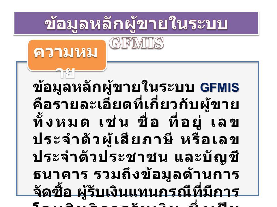 ความหม าย GFMIS GFMIS ข้อมูลหลักผู้ขายในระบบ GFMIS คือรายละเอียดที่เกี่ยวกับผู้ขาย ทั้งหมด เช่น ชื่อ ที่อยู่ เลข ประจำตัวผู้เสียภาษี หรือเลข ประจำตัวป