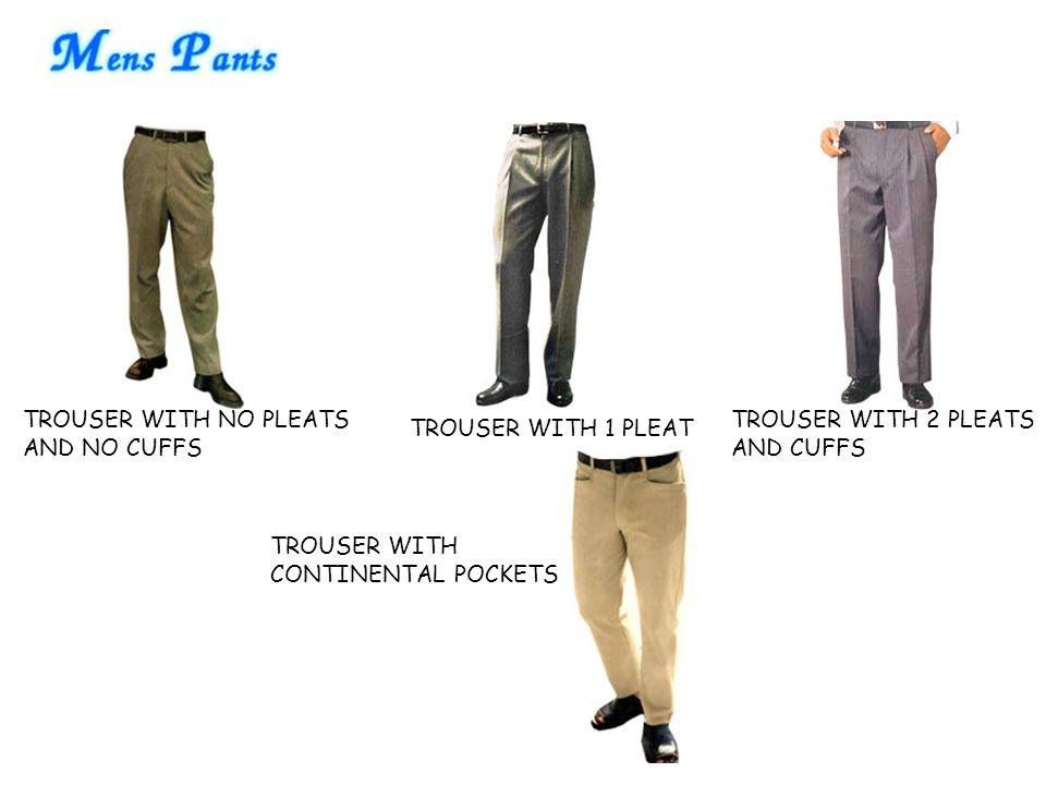 TROUSER WITH NO PLEATS AND NO CUFFS TROUSER WITH 1 PLEAT TROUSER WITH 2 PLEATS AND CUFFS TROUSER WITH CONTINENTAL POCKETS