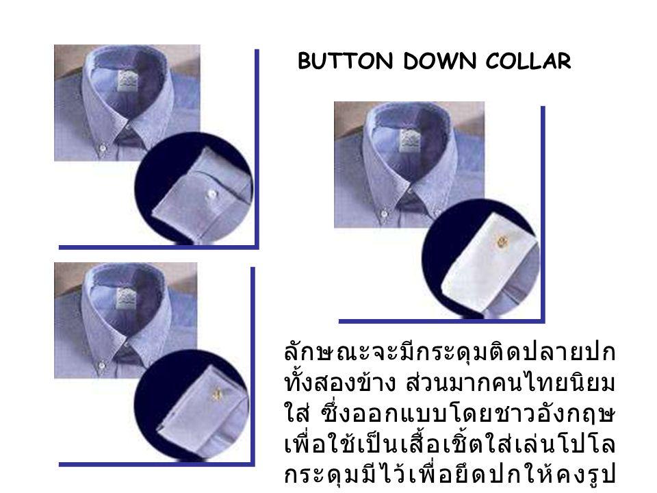 BUTTON DOWN COLLAR ลักษณะจะมีกระดุมติดปลายปก ทั้งสองข้าง ส่วนมากคนไทยนิยม ใส่ ซึ่งออกแบบโดยชาวอังกฤษ เพื่อใช้เป็นเสื้อเชิ้ตใส่เล่นโปโล กระดุมมีไว้เพื่อยึดปกให้คงรูป เหมาะสำหรับคนหน้าแคบผอม