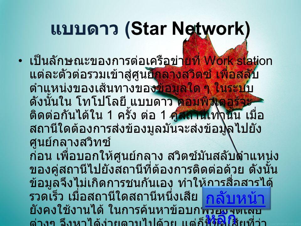 แบบดาว (Star Network) เป็นลักษณะของการต่อเครือข่ายที่ Work station แต่ละตัวต่อรวมเข้าสู่ศูนย์กลางสวิตซ์ เพื่อสลับ ตำแหน่งของเส้นทางของข้อมูลใด ๆ ในระบบ ดังนั้นใน โทโปโลยี แบบดาว คอมพิวเตอร์จะ ติดต่อกันได้ใน 1 ครั้ง ต่อ 1 คู่สถานีเท่านั้น เมื่อ สถานีใดต้องการส่งข้องมูลมันจะส่งข้อมูลไปยัง ศูนย์กลางสวิทซ์ ก่อน เพื่อบอกให้ศูนย์กลาง สวิตซ์มันสลับตำแหน่ง ของคู่สถานีไปยังสถานีที่ต้องการติดต่อด้วย ดังนั้น ข้อมูลจึงไม่เกิดการชนกันเอง ทำให้การสื่อสารได้ รวดเร็ว เมื่อสถานีใดสถานีหนึ่งเสีย ทั้งระบบจึง ยังคงใช้งานได้ ในการค้นหาข้อบกพร่องจุดเสีย ต่างๆ จึงหาได้ง่ายตามไปด้วย แต่ก็มีข้อเสียที่ว่า ต้องใช้งบประมาณสูง ในการติดตั้งครั้งแรก กลับหน้า หลัก กลับหน้า หลัก