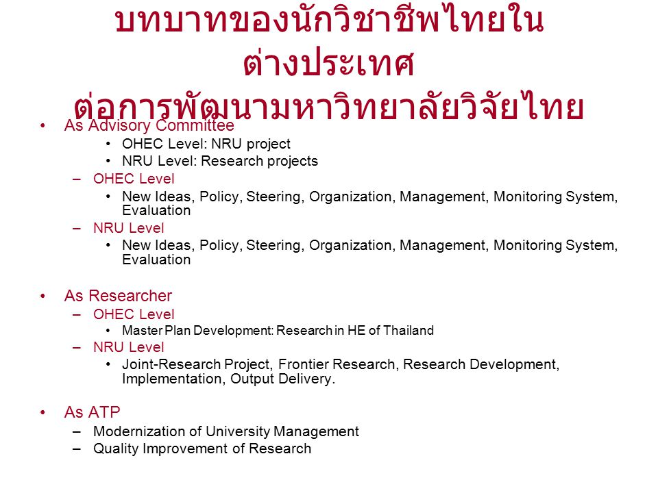 บทบาทของนักวิชาชีพไทยใน ต่างประเทศ ต่อการพัฒนามหาวิทยาลัยวิจัยไทย As Advisory Committee OHEC Level: NRU project NRU Level: Research projects –OHEC Level New Ideas, Policy, Steering, Organization, Management, Monitoring System, Evaluation –NRU Level New Ideas, Policy, Steering, Organization, Management, Monitoring System, Evaluation As Researcher –OHEC Level Master Plan Development: Research in HE of Thailand –NRU Level Joint-Research Project, Frontier Research, Research Development, Implementation, Output Delivery.