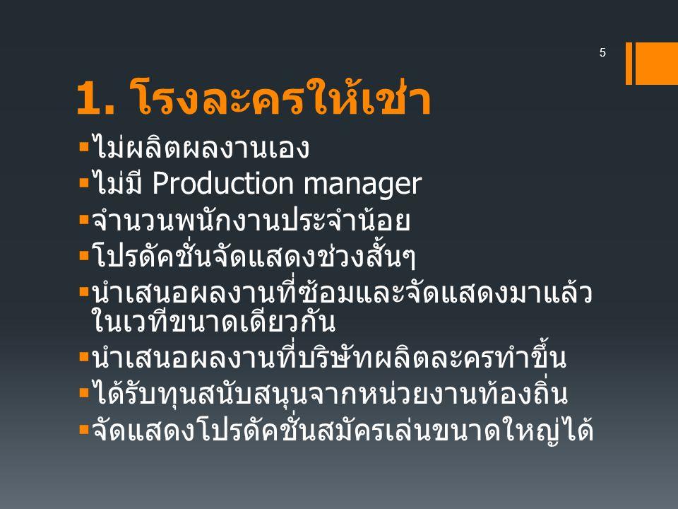 1. โรงละครให้เช่า  ไม่ผลิตผลงานเอง  ไม่มี Production manager  จำนวนพนักงานประจำน้อย  โปรดัคชั่นจัดแสดงช่วงสั้นๆ  นำเสนอผลงานที่ซ้อมและจัดแสดงมาแล
