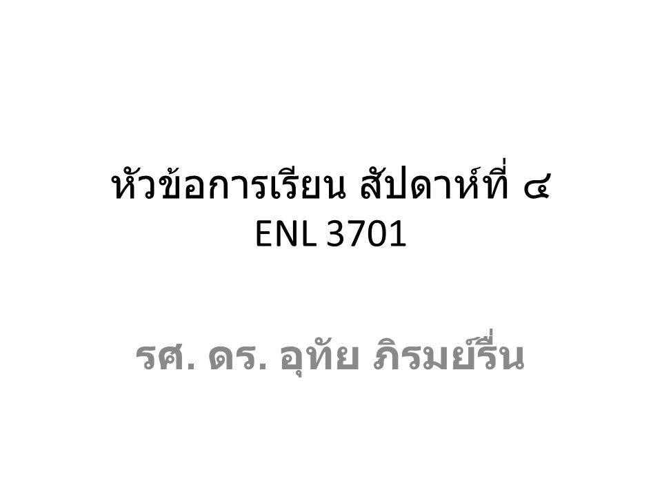 หัวข้อการเรียน สัปดาห์ที่ ๔ ENL 3701 รศ. ดร. อุทัย ภิรมย์รื่น