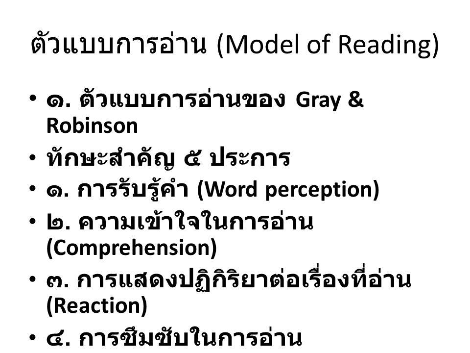 ตัวแบบการอ่าน (Model of Reading) ๑. ตัวแบบการอ่านของ Gray & Robinson ทักษะสำคัญ ๕ ประการ ๑. การรับรู้คำ (Word perception) ๒. ความเข้าใจในการอ่าน (Comp