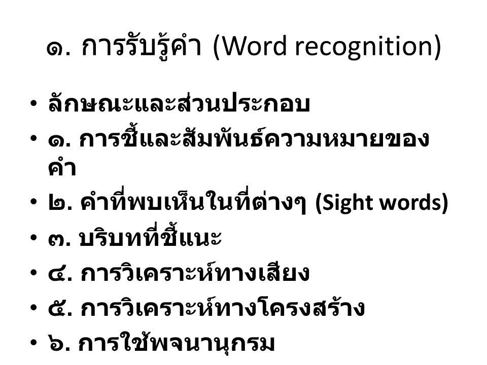 ๑. การรับรู้คำ (Word recognition) ลักษณะและส่วนประกอบ ๑. การชี้และสัมพันธ์ความหมายของ คำ ๒. คำที่พบเห็นในที่ต่างๆ (Sight words) ๓. บริบทที่ชี้แนะ ๔. ก