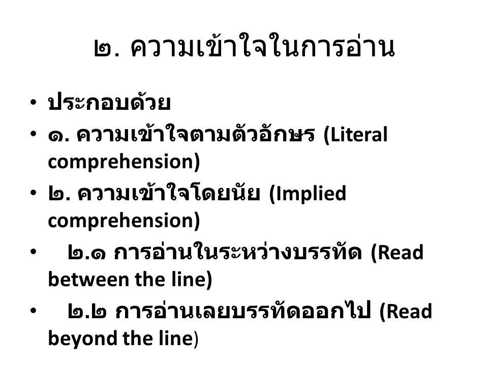 ๒. ความเข้าใจในการอ่าน ประกอบด้วย ๑. ความเข้าใจตามตัวอักษร (Literal comprehension) ๒. ความเข้าใจโดยนัย (Implied comprehension) ๒. ๑ การอ่านในระหว่างบร