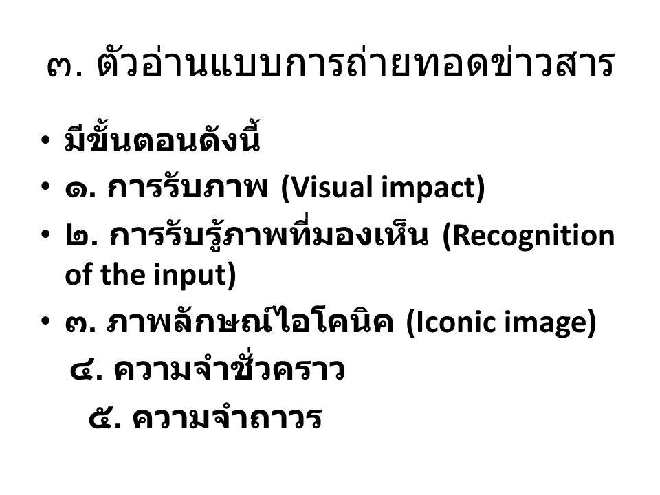 ๓. ตัวอ่านแบบการถ่ายทอดข่าวสาร มีขั้นตอนดังนี้ ๑. การรับภาพ (Visual impact) ๒. การรับรู้ภาพที่มองเห็น (Recognition of the input) ๓. ภาพลักษณ์ไอโคนิค (
