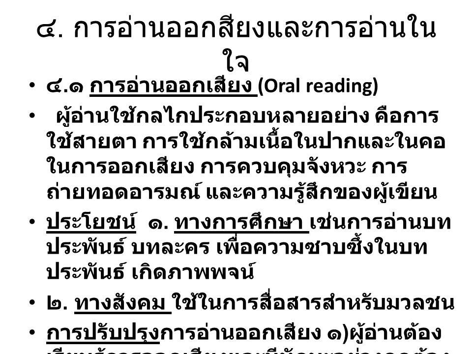 ๔. การอ่านออกสียงและการอ่านใน ใจ ๔. ๑ การอ่านออกเสียง (Oral reading) ผู้อ่านใช้กลไกประกอบหลายอย่าง คือการ ใช้สายตา การใช้กล้ามเนื้อในปากและในคอ ในการอ