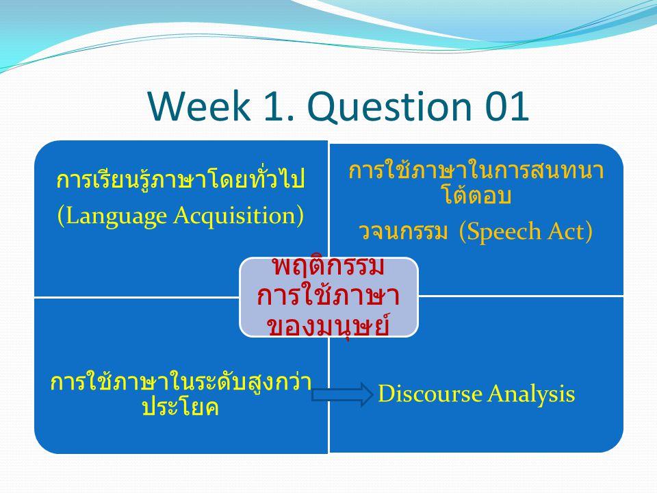 Week 1. Question 01 การเรียนรู้ภาษาโดยทั่วไป (Language Acquisition) การใช้ภาษาในการสนทนา โต้ตอบ วจนกรรม (Speech Act) การใช้ภาษาในระดับสูงกว่า ประโยค D