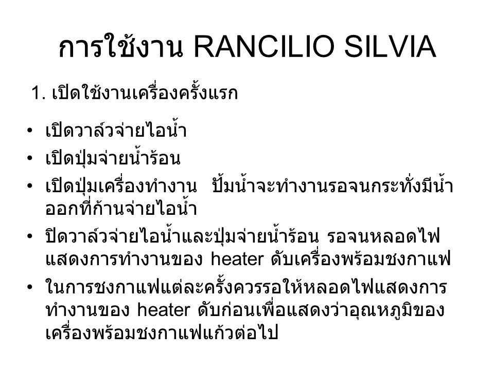 การใช้งาน RANCILIO SILVIA 2 การตีฟองนม เปิดปุ่มตีฟองนม รอจนหลอดไฟแสดงการ ทำงานของ heater ดับ เปิดวาล์วจ่ายไอน้ำ ( ควรเปิดวาล์วเพื่อไล่น้ำ ก่อนทุกครั้ง ) เปิดปุ่มจ่ายน้ำร้อน เปิดวาล์วจ่ายไอน้ำ เพื่อเป็น การไล่ไอน้ำและลดอุณหภูมิในหม้อต้ม จนกระ ทั้งมีน้ำออกทางก้านจ่ายไอน้ำแล้วจึงปิดวาล์ว จ่ายไอน้ำ รอจนหลอดไฟแสดงการทำงานของ heater ดับ จึงพร้อมชงกาแฟแก้วต่อไป