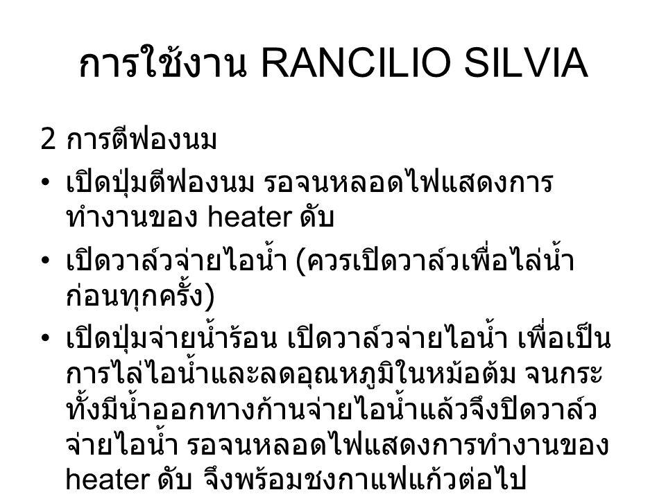 การใช้งาน RANCILIO SILVIA 2 การตีฟองนม เปิดปุ่มตีฟองนม รอจนหลอดไฟแสดงการ ทำงานของ heater ดับ เปิดวาล์วจ่ายไอน้ำ ( ควรเปิดวาล์วเพื่อไล่น้ำ ก่อนทุกครั้ง