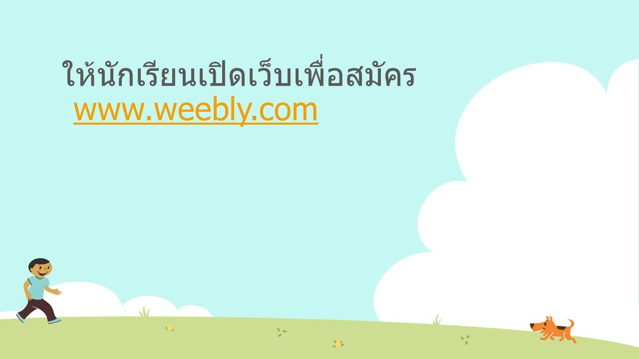 ให้นักเรียนเปิดเว็บเพื่อสมัคร www.weebly.com www.weebly.com