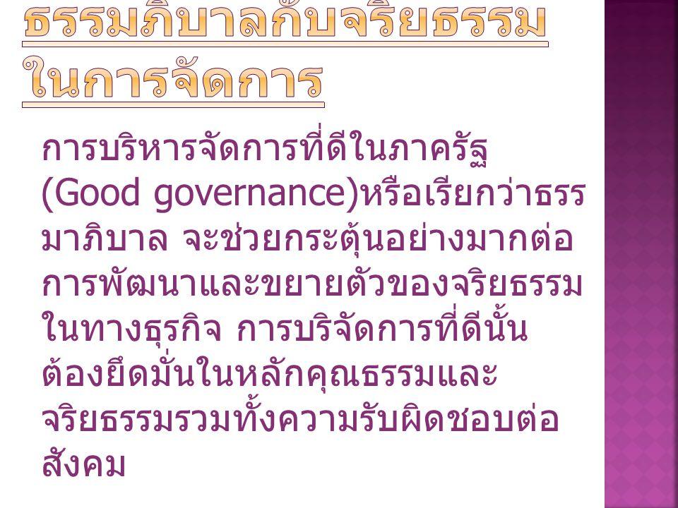 การบริหารจัดการที่ดีในภาครัฐ (Good governance) หรือเรียกว่าธรร มาภิบาล จะช่วยกระตุ้นอย่างมากต่อ การพัฒนาและขยายตัวของจริยธรรม ในทางธุรกิจ การบริจัดการที่ดีนั้น ต้องยึดมั่นในหลักคุณธรรมและ จริยธรรมรวมทั้งความรับผิดชอบต่อ สังคม