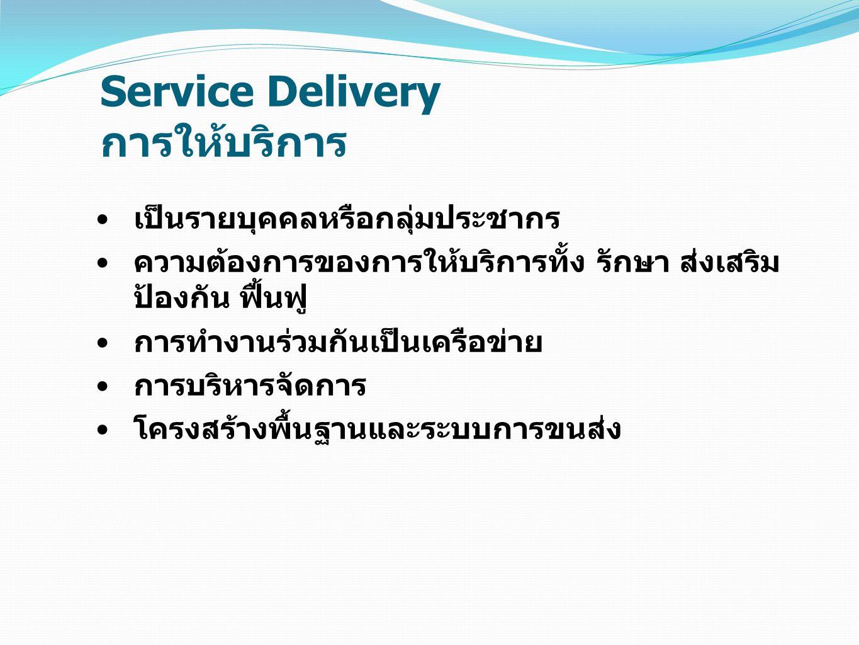 Service Delivery การให้บริการ เป็นรายบุคคลหรือกลุ่มประชากร ความต้องการของการให้บริการทั้ง รักษา ส่งเสริม ป้องกัน ฟื้นฟู การทำงานร่วมกันเป็นเครือข่าย ก