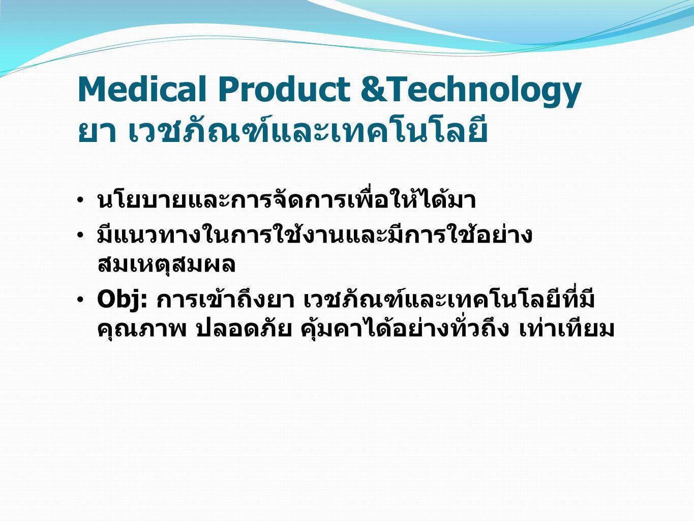 Medical Product &Technology ยา เวชภัณฑ์และเทคโนโลยี นโยบายและการจัดการเพื่อให้ได้มา มีแนวทางในการใช้งานและมีการใช้อย่าง สมเหตุสมผล Obj: การเข้าถึงยา เ