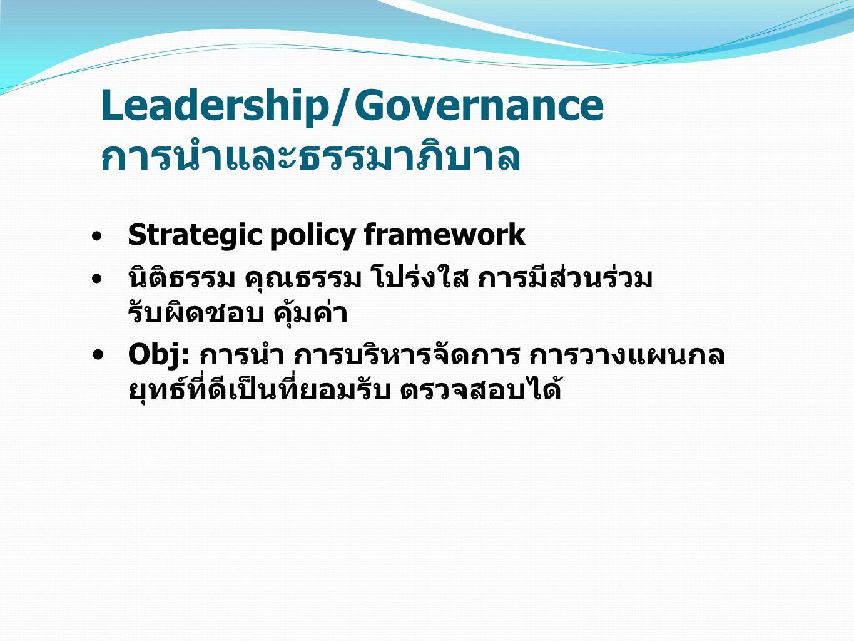 Leadership/Governance การนำและธรรมาภิบาล Strategic policy framework นิติธรรม คุณธรรม โปร่งใส การมีส่วนร่วม รับผิดชอบ คุ้มค่า Obj: การนำ การบริหารจัดกา