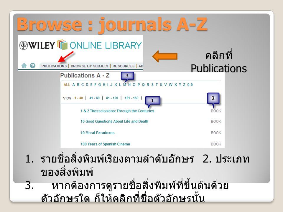 Browse : journals A-Z คลิกที่ Publications 1. รายชื่อสิ่งพิมพ์เรียงตามลำดับอักษร 2. ประเภท ของสิ่งพิมพ์ 3. หากต้องการดูรายชื่อสิ่งพิมพ์ที่ขึ้นต้นด้วย
