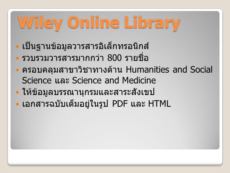 Wiley Online Library Wiley Online Library เป็นฐานข้อมูลวารสารอิเล็กทรอนิกส์ รวบรวมวารสารมากกว่า 800 รายชื่อ ครอบคลุมสาขาวิชาทางด้าน Humanities and Social Science และ Science and Medicine ให้ข้อมูลบรรณานุกรมและสาระสังเขป เอกสารฉบับเต็มอยู่ในรูป PDF และ HTML