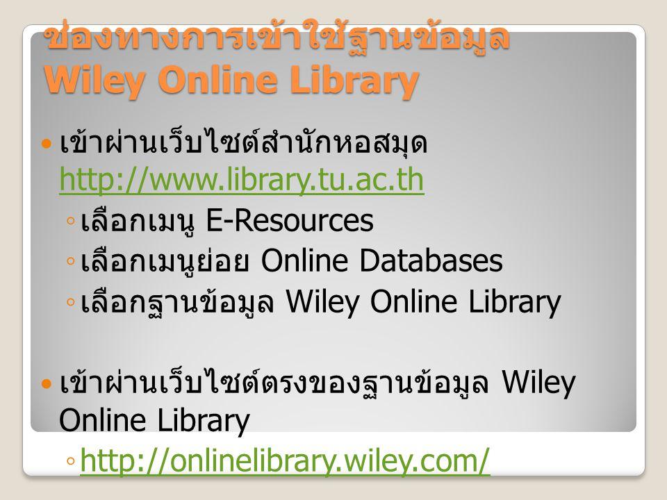 ช่องทางการเข้าใช้ฐานข้อมูล Wiley Online Library เข้าผ่านเว็บไซต์สำนักหอสมุด http://www.library.tu.ac.th http://www.library.tu.ac.th ◦ เลือกเมนู E-Resources ◦ เลือกเมนูย่อย Online Databases ◦ เลือกฐานข้อมูล Wiley Online Library เข้าผ่านเว็บไซต์ตรงของฐานข้อมูล Wiley Online Library ◦ http://onlinelibrary.wiley.com/ http://onlinelibrary.wiley.com/