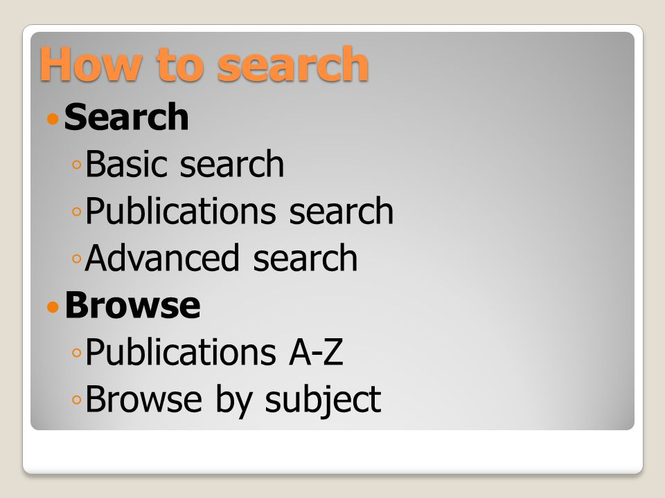 How to search Search ◦ Basic search ◦ Publications search ◦ Advanced search Browse ◦ Publications A-Z ◦ Browse by subject