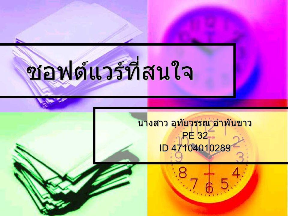 ซอฟต์แวร์ที่สนใจ นางสาว อุทัยวรรณ อำพันขาว PE 32 ID 47104010289