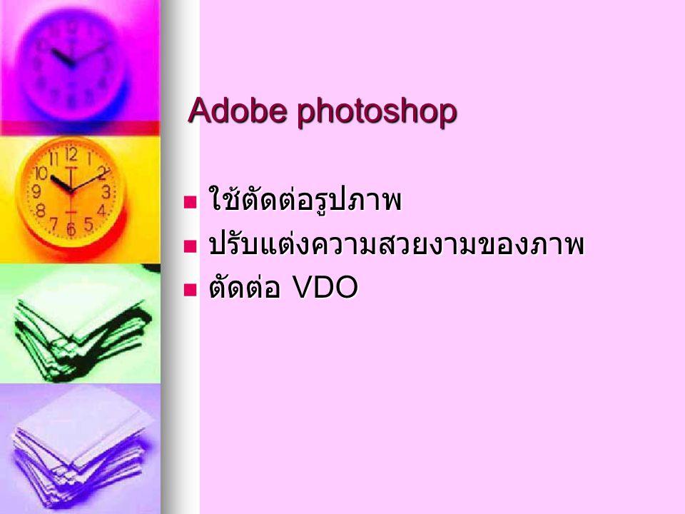 Adobe photoshop ใช้ตัดต่อรูปภาพ ใช้ตัดต่อรูปภาพ ปรับแต่งความสวยงามของภาพ ปรับแต่งความสวยงามของภาพ ตัดต่อ VDO ตัดต่อ VDO