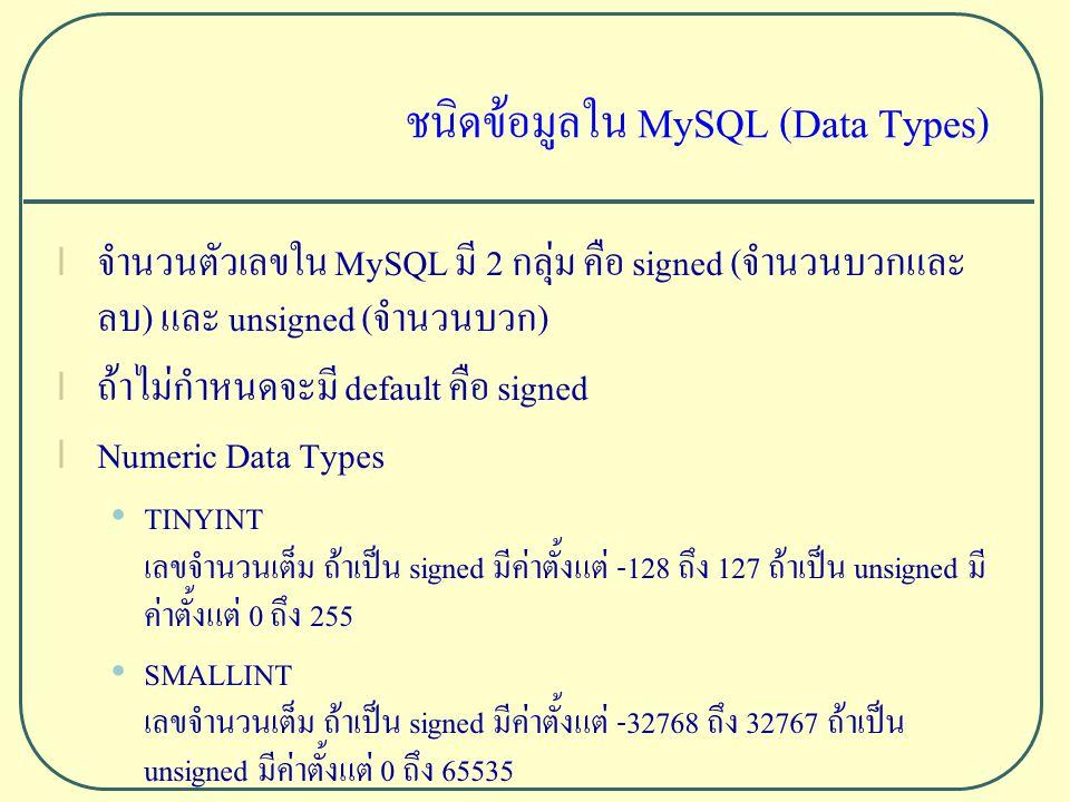 ชนิดข้อมูลใน MySQL (Data Types) l จำนวนตัวเลขใน MySQL มี 2 กลุ่ม คือ signed (จำนวนบวกและ ลบ) และ unsigned (จำนวนบวก) l ถ้าไม่กำหนดจะมี default คือ signed l Numeric Data Types TINYINT เลขจำนวนเต็ม ถ้าเป็น signed มีค่าตั้งแต่ -128 ถึง 127 ถ้าเป็น unsigned มี ค่าตั้งแต่ 0 ถึง 255 SMALLINT เลขจำนวนเต็ม ถ้าเป็น signed มีค่าตั้งแต่ -32768 ถึง 32767 ถ้าเป็น unsigned มีค่าตั้งแต่ 0 ถึง 65535
