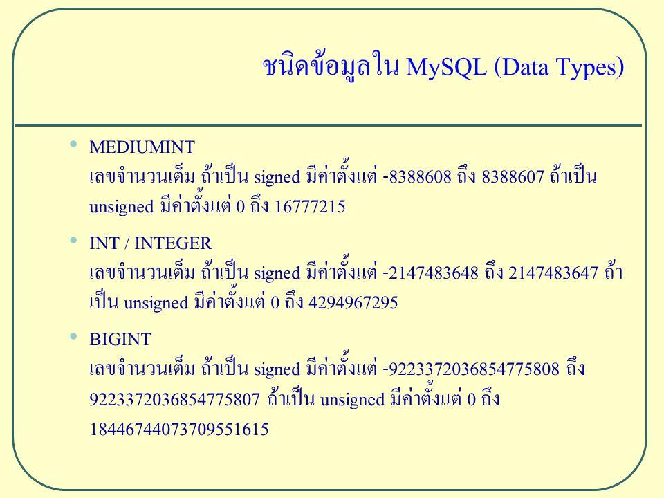 ชนิดข้อมูลใน MySQL (Data Types) MEDIUMINT เลขจำนวนเต็ม ถ้าเป็น signed มีค่าตั้งแต่ -8388608 ถึง 8388607 ถ้าเป็น unsigned มีค่าตั้งแต่ 0 ถึง 16777215 INT / INTEGER เลขจำนวนเต็ม ถ้าเป็น signed มีค่าตั้งแต่ -2147483648 ถึง 2147483647 ถ้า เป็น unsigned มีค่าตั้งแต่ 0 ถึง 4294967295 BIGINT เลขจำนวนเต็ม ถ้าเป็น signed มีค่าตั้งแต่ -9223372036854775808 ถึง 9223372036854775807 ถ้าเป็น unsigned มีค่าตั้งแต่ 0 ถึง 18446744073709551615