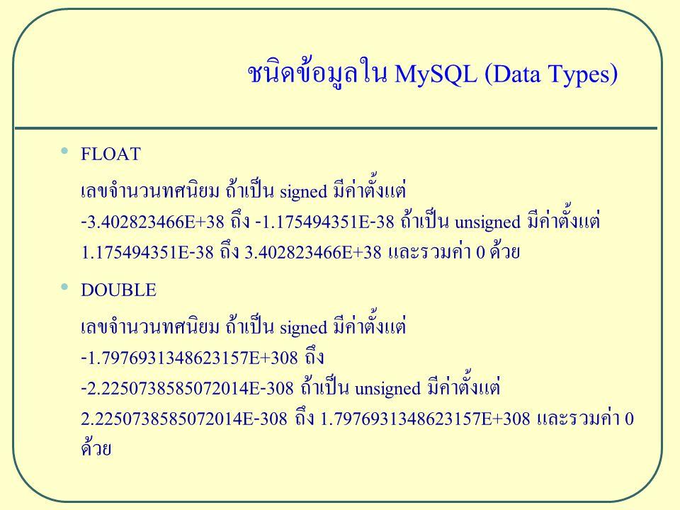 ชนิดข้อมูลใน MySQL (Data Types) FLOAT เลขจำนวนทศนิยม ถ้าเป็น signed มีค่าตั้งแต่ -3.402823466E+38 ถึง -1.175494351E-38 ถ้าเป็น unsigned มีค่าตั้งแต่ 1.175494351E-38 ถึง 3.402823466E+38 และรวมค่า 0 ด้วย DOUBLE เลขจำนวนทศนิยม ถ้าเป็น signed มีค่าตั้งแต่ -1.7976931348623157E+308 ถึง -2.2250738585072014E-308 ถ้าเป็น unsigned มีค่าตั้งแต่ 2.2250738585072014E-308 ถึง 1.7976931348623157E+308 และรวมค่า 0 ด้วย