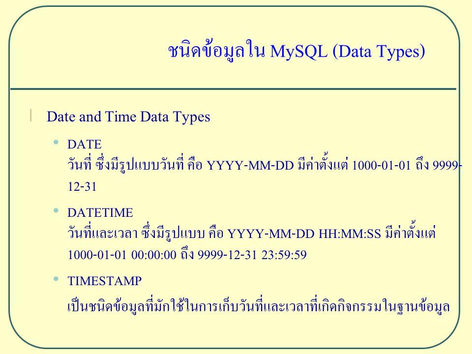ชนิดข้อมูลใน MySQL (Data Types) l Date and Time Data Types DATE วันที่ ซึ่งมีรูปแบบวันที่ คือ YYYY-MM-DD มีค่าตั้งแต่ 1000-01-01 ถึง 9999- 12-31 DATETIME วันที่และเวลา ซึ่งมีรูปแบบ คือ YYYY-MM-DD HH:MM:SS มีค่าตั้งแต่ 1000-01-01 00:00:00 ถึง 9999-12-31 23:59:59 TIMESTAMP เป็นชนิดข้อมูลที่มักใช้ในการเก็บวันที่และเวลาที่เกิดกิจกรรมในฐานข้อมูล