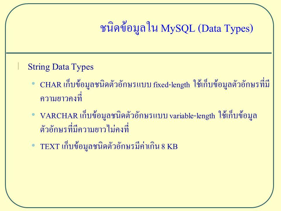 ชนิดข้อมูลใน MySQL (Data Types) l String Data Types CHAR เก็บข้อมูลชนิดตัวอักษรแบบ fixed-length ใช้เก็บข้อมูลตัวอักษรที่มี ความยาวคงที่ VARCHAR เก็บข้อมูลชนิดตัวอักษรแบบ variable-length ใช้เก็บข้อมูล ตัวอักษรที่มีความยาวไม่คงที่ TEXT เก็บข้อมูลชนิดตัวอักษรมีค่าเกิน 8 KB