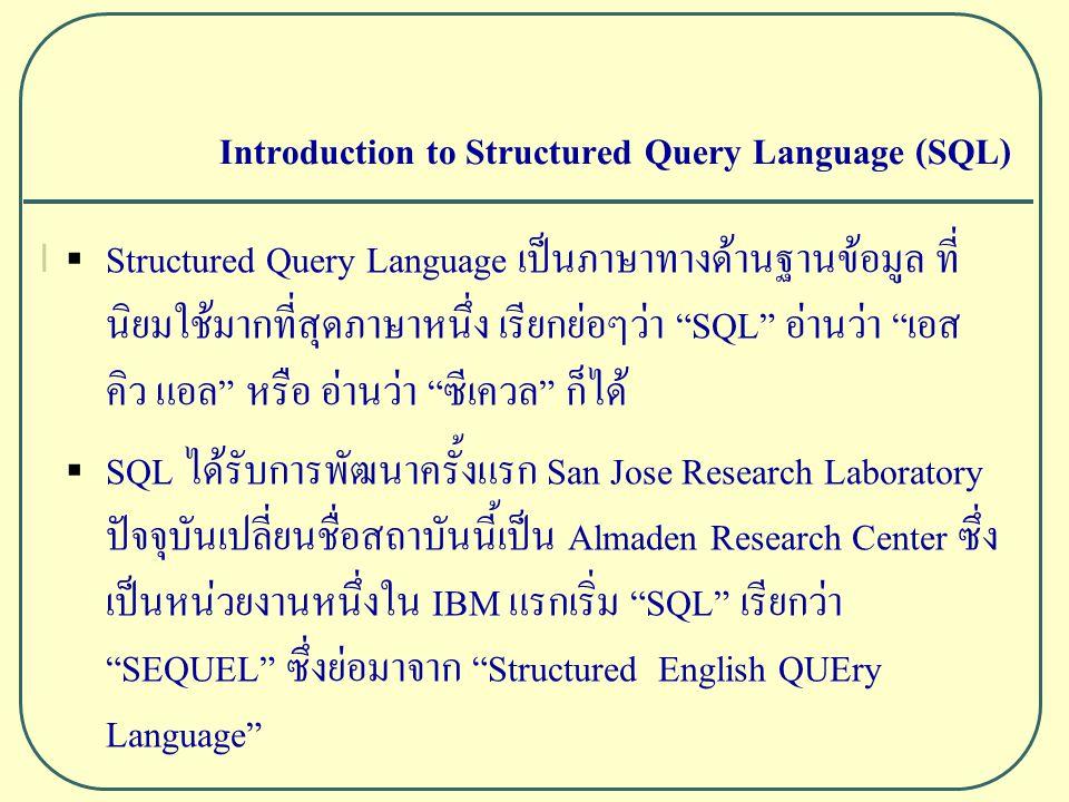 Introduction to Structured Query Language (SQL) l  Structured Query Language เป็นภาษาทางด้านฐานข้อมูล ที่ นิยมใช้มากที่สุดภาษาหนึ่ง เรียกย่อๆว่า SQL อ่านว่า เอส คิว แอล หรือ อ่านว่า ซีเควล ก็ได้  SQL ได้รับการพัฒนาครั้งแรก San Jose Research Laboratory ปัจจุบันเปลี่ยนชื่อสถาบันนี้เป็น Almaden Research Center ซึ่ง เป็นหน่วยงานหนึ่งใน IBM แรกเริ่ม SQL เรียกว่า SEQUEL ซึ่งย่อมาจาก Structured English QUEry Language