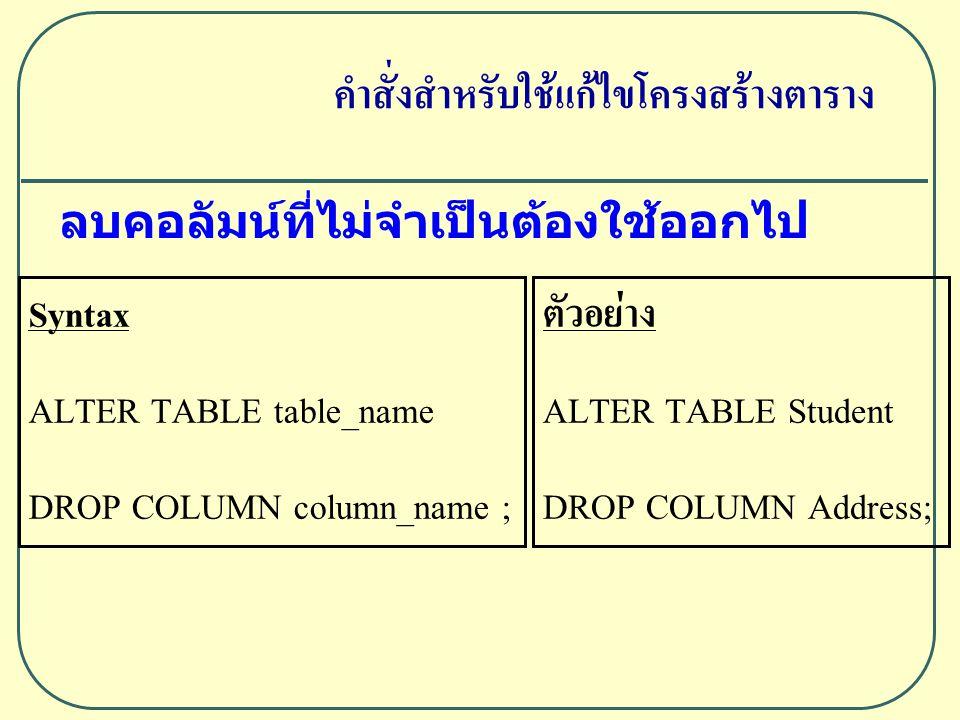 ลบคอลัมน์ที่ไม่จำเป็นต้องใช้ออกไป Syntax ALTER TABLE table_name DROP COLUMN column_name ; ตัวอย่าง ALTER TABLE Student DROP COLUMN Address; คำสั่งสำหรับใช้แก้ไขโครงสร้างตาราง