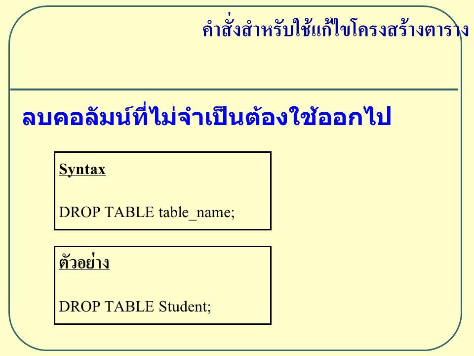 ลบคอลัมน์ที่ไม่จำเป็นต้องใช้ออกไป Syntax DROP TABLE table_name; ตัวอย่าง DROP TABLE Student; คำสั่งสำหรับใช้แก้ไขโครงสร้างตาราง