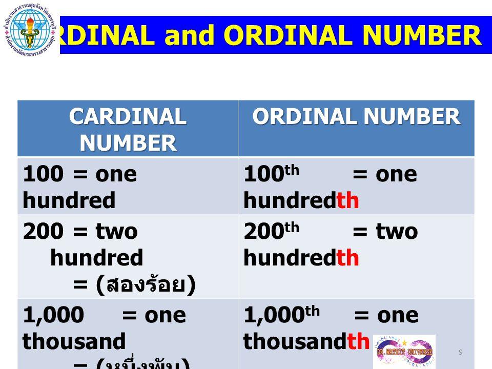 CARDINAL NUMBER ORDINAL NUMBER 100,000 = one hundred thousand = ( หนึ่งแสน / ร้อยพัน ) 100,000 th = one hundred thousandth 1,000,000 = one million = ( หนึ่งล้าน ) 1,000,000 th = one millionth 10 CARDINAL and ORDINAL NUMBER