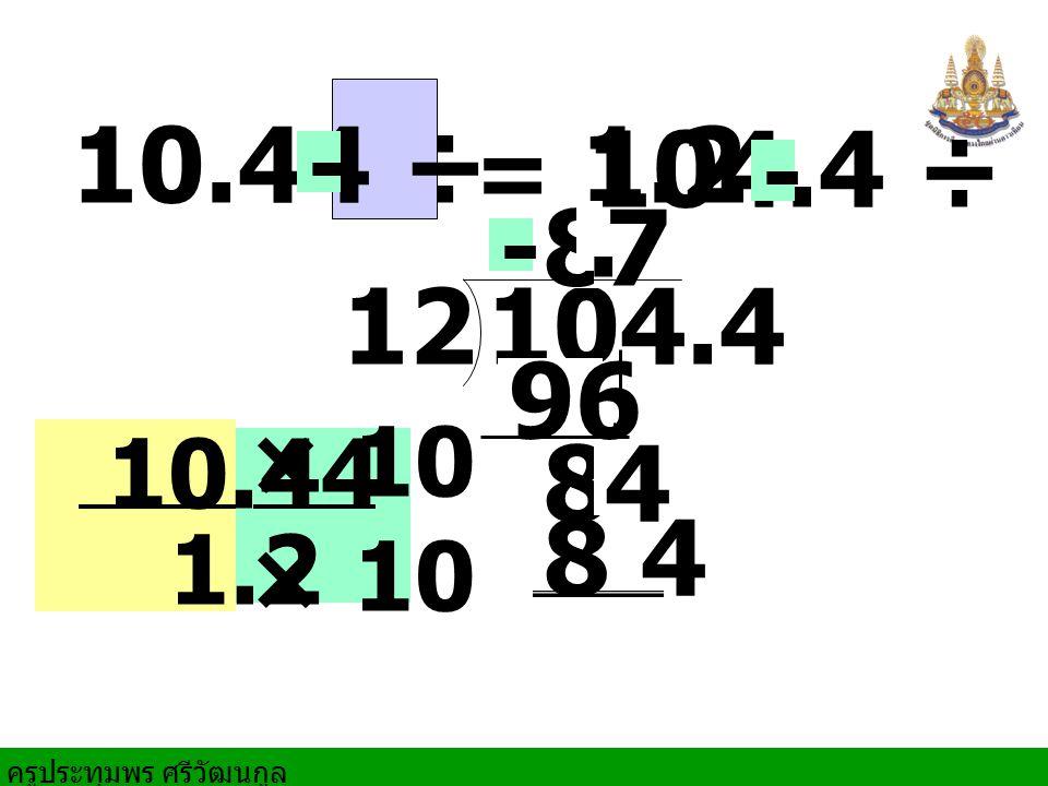 ครูประทุมพร ศรีวัฒนกูล × 10 10.44 ÷ 1.2 104.4 12 8 84 7 96 8 4 = 104.4 ÷ 12 10.44 1.2. - - -