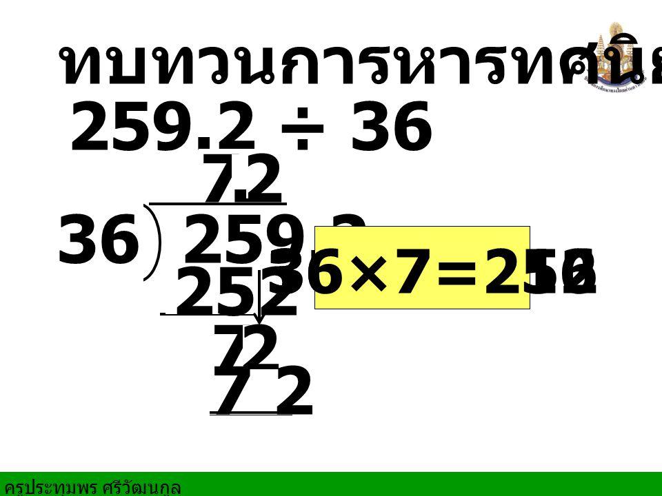 ทบทวนการหารทศนิยม 259.2 ÷ 36 259.2 36 7 72 2 252 7 2 36×6=216. 36×7=252